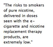 The risks to smokers of pure nicotine, delivered in doses seen with the e-cigarette... are extremely low.""
