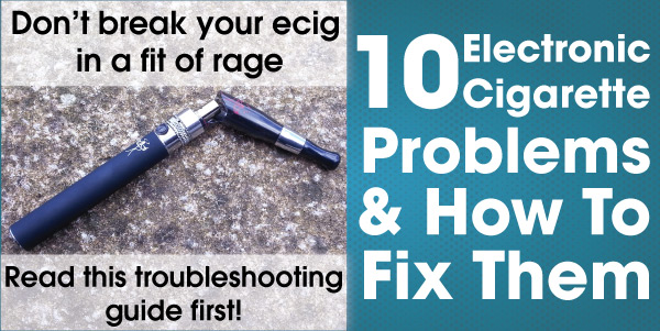 how to fix 10 common electronic cigarette problems