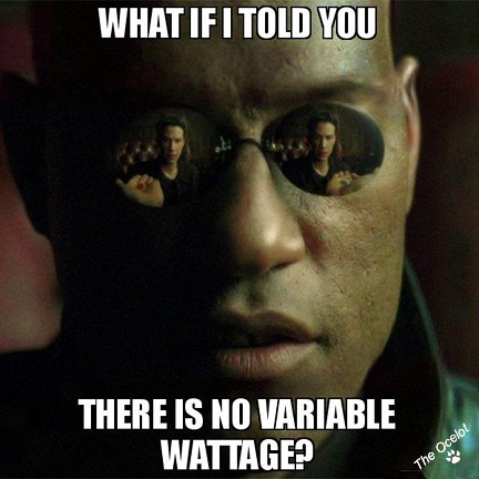 Reads: What if I told you... there is no variable wattage?
