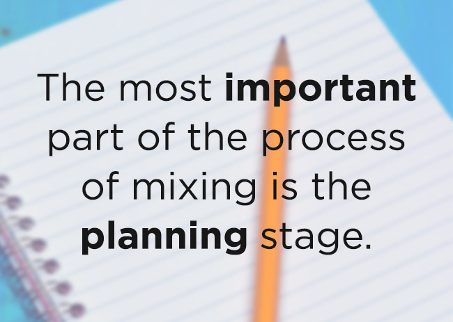 Quote from text - The most important part of the process of mixing is the planning stage