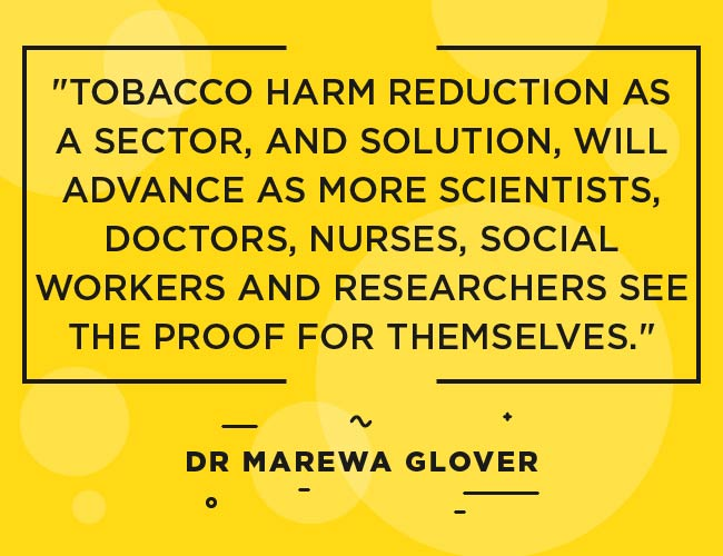"Dr Marewa Glover: ""Tobacco harm reduction as a sector, and solution, will advance as more scientists, doctors, nurses, social workers and researchers see the the proof for themselves."""