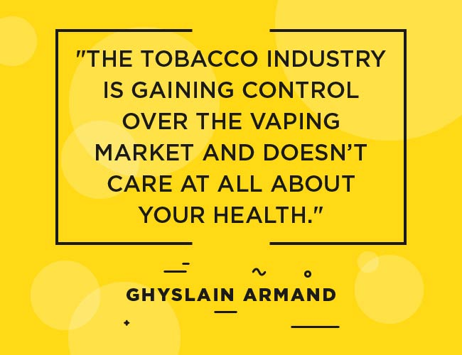 "Ghyslain Armand quote"" ""The tobacco industry is gaining control over the vaping market and doesn't care at all about your health."""