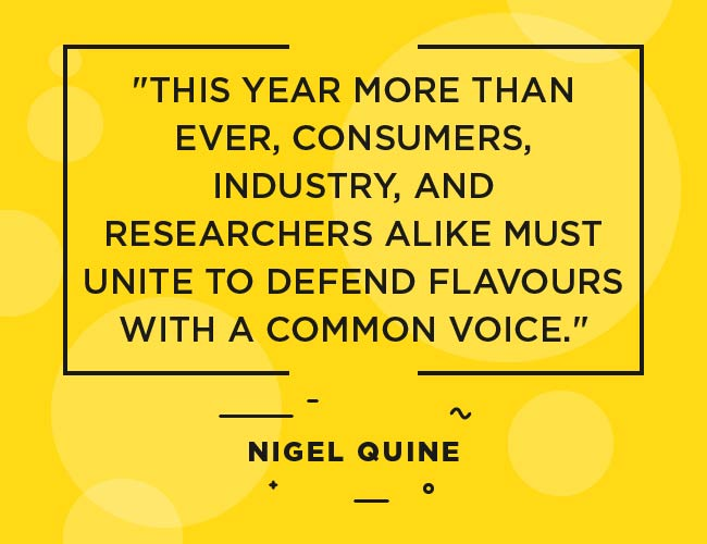 "Nigel Quine, quote: ""This year more than ever, consumers, industry and researchers alike must unite to defend flavours with a common voice."""