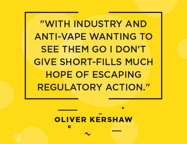 "Oliver Kershaw Quote: ""With industry and anti-vape wanting to see them go I don't give short-fills much hope of escaping regulator action."""