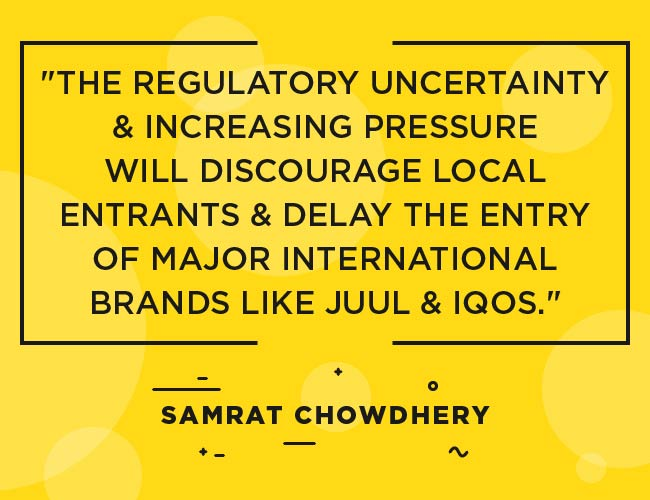 "Samrat Chowdery, Vape India quote: ""The regulatory uncertainty and increasing pressure will discourage local entrants & delay the entry of major international brands like JUUL & IQOS"""