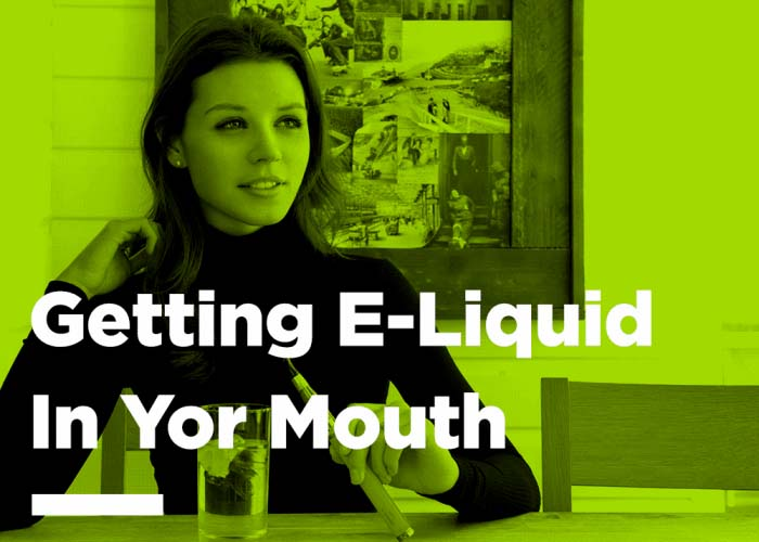 Getting e-liquid in your mouth